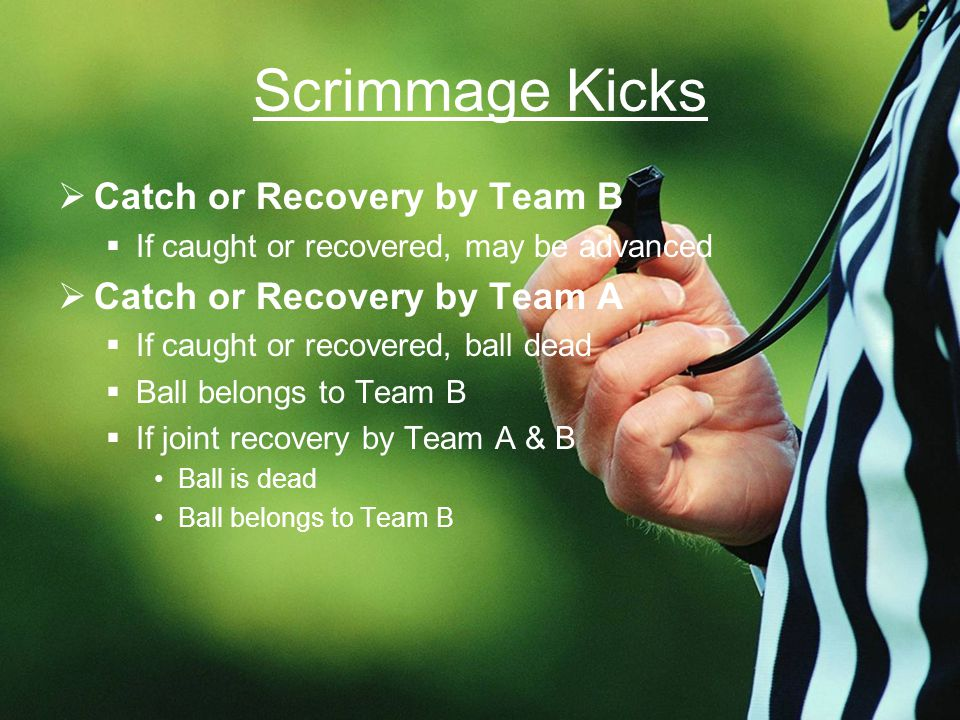 Scrimmage Kicks  Catch or Recovery by Team B  If caught or recovered, may be advanced  Catch or Recovery by Team A  If caught or recovered, ball dead  Ball belongs to Team B  If joint recovery by Team A & B Ball is dead Ball belongs to Team B