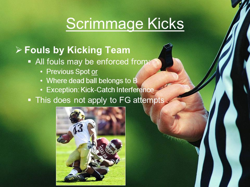 Scrimmage Kicks  Fouls by Kicking Team  All fouls may be enforced from: Previous Spot or Where dead ball belongs to B Exception: Kick-Catch Interference  This does not apply to FG attempts