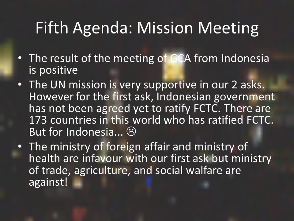 Fifth Agenda: Mission Meeting The result of the meeting of GCA from Indonesia is positive The UN mission is very supportive in our 2 asks.