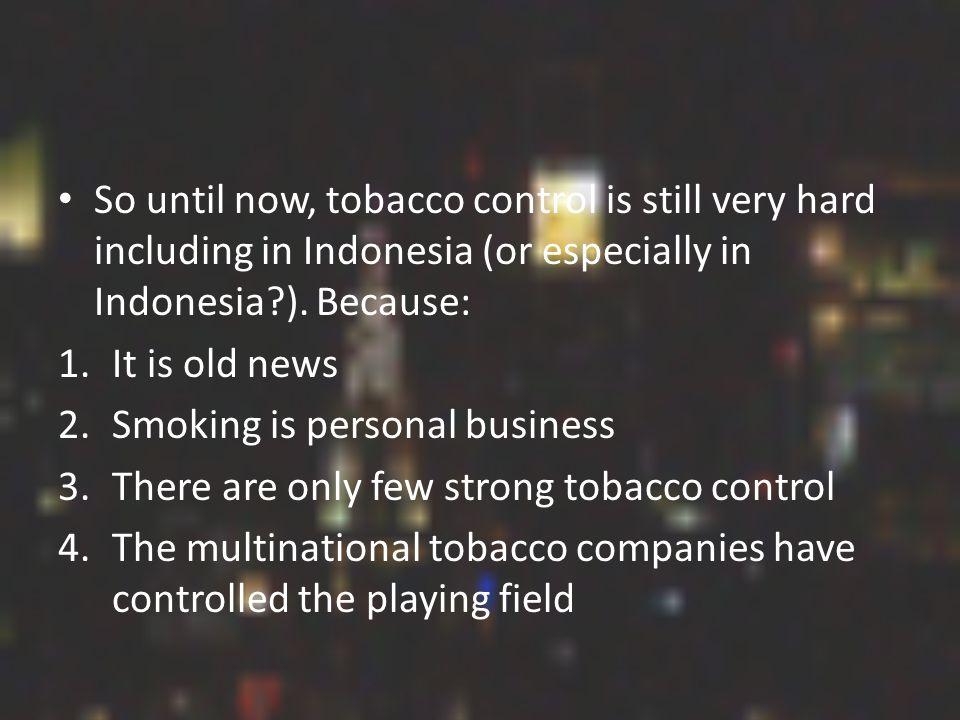 So until now, tobacco control is still very hard including in Indonesia (or especially in Indonesia ).