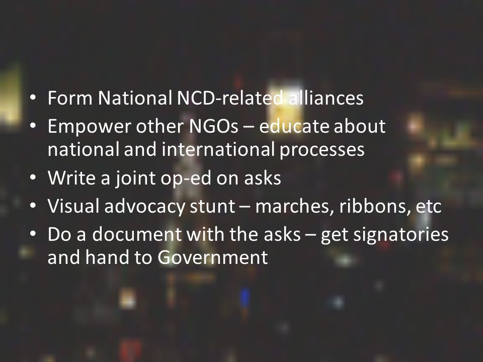 Form National NCD-related alliances Empower other NGOs – educate about national and international processes Write a joint op-ed on asks Visual advocacy stunt – marches, ribbons, etc Do a document with the asks – get signatories and hand to Government