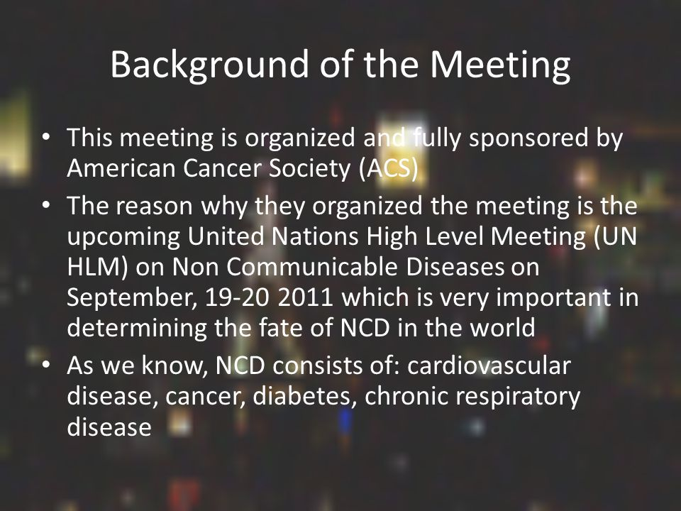 Background of the Meeting This meeting is organized and fully sponsored by American Cancer Society (ACS) The reason why they organized the meeting is the upcoming United Nations High Level Meeting (UN HLM) on Non Communicable Diseases on September, 19-20 2011 which is very important in determining the fate of NCD in the world As we know, NCD consists of: cardiovascular disease, cancer, diabetes, chronic respiratory disease