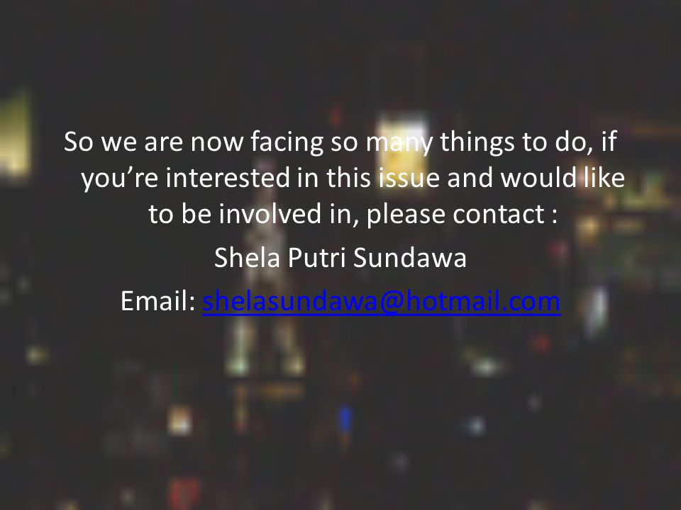 So we are now facing so many things to do, if you're interested in this issue and would like to be involved in, please contact : Shela Putri Sundawa Email: shelasundawa@hotmail.comshelasundawa@hotmail.com