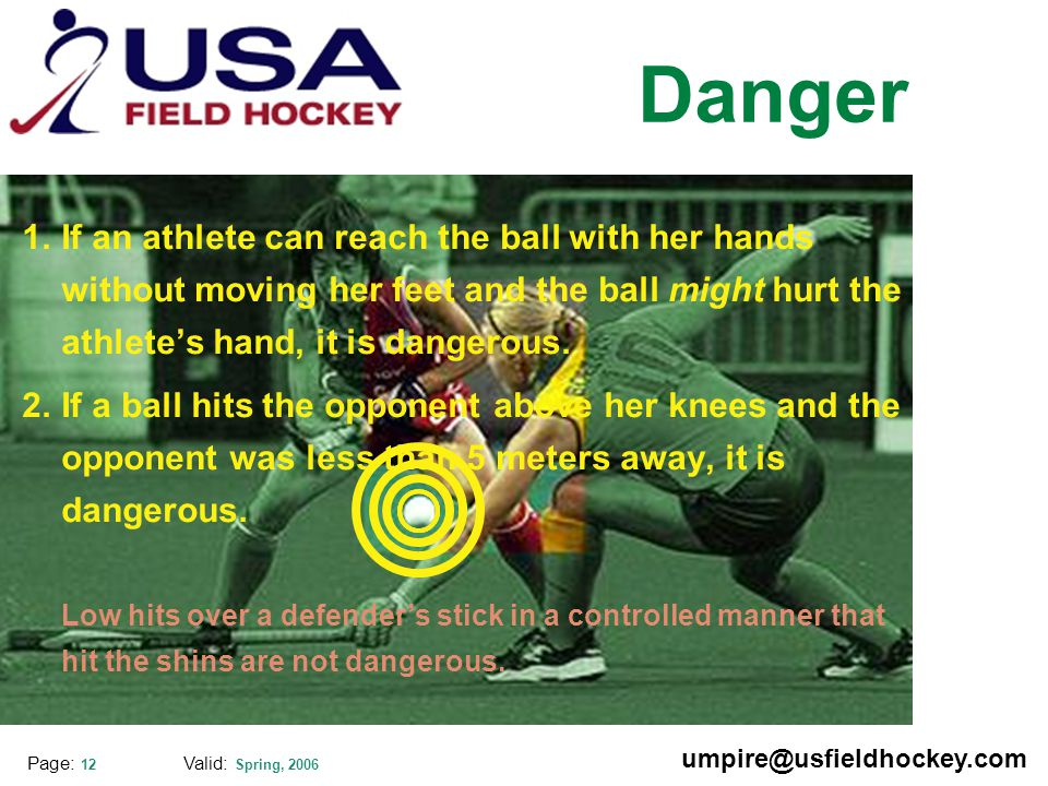 Special thanks to: Valid: Spring, 2006 umpire@usfieldhockey.com Page: 12 Danger 1.If an athlete can reach the ball with her hands without moving her feet and the ball might hurt the athlete's hand, it is dangerous.
