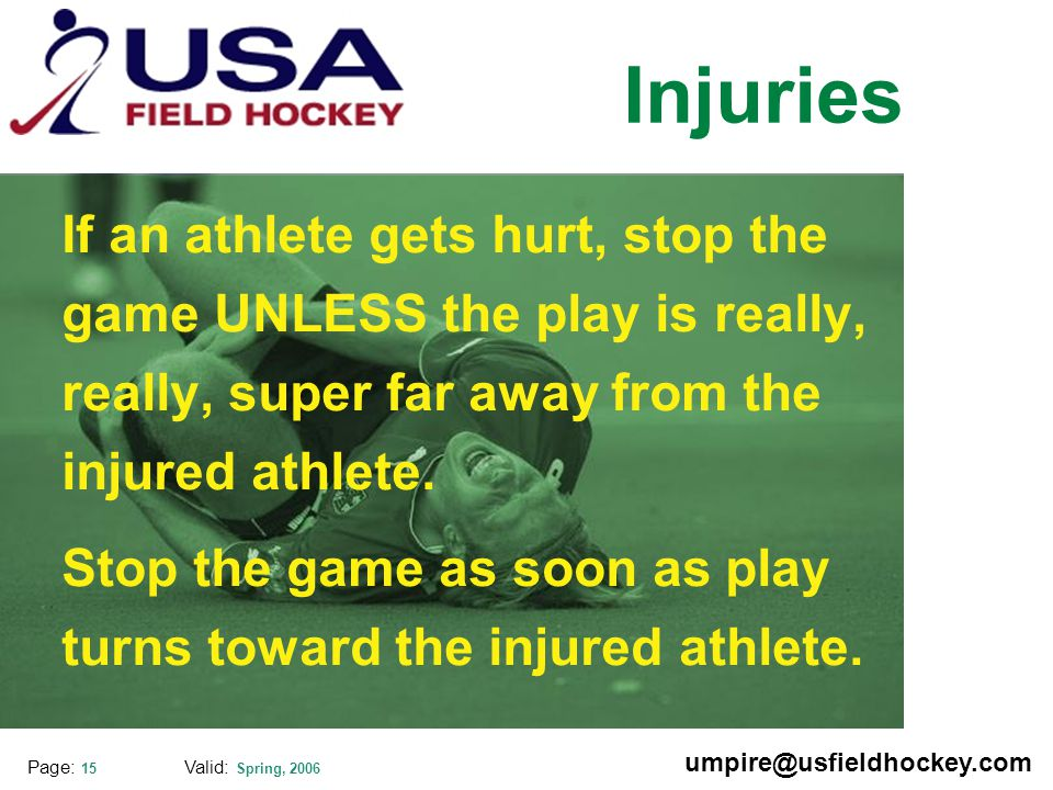 Special thanks to: Valid: Spring, 2006 umpire@usfieldhockey.com Page: 15 Injuries If an athlete gets hurt, stop the game UNLESS the play is really, really, super far away from the injured athlete.