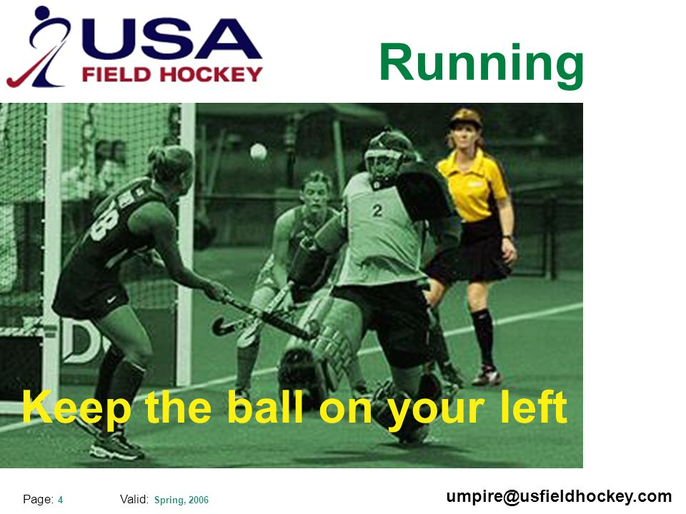 Special thanks to: Valid: Spring, 2006 umpire@usfieldhockey.com Page: 4 Running Keep the ball on your left