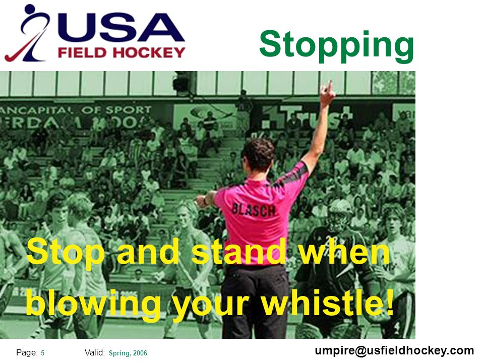 Special thanks to: Valid: Spring, 2006 umpire@usfieldhockey.com Page: 5 Stopping Stop and stand when blowing your whistle!