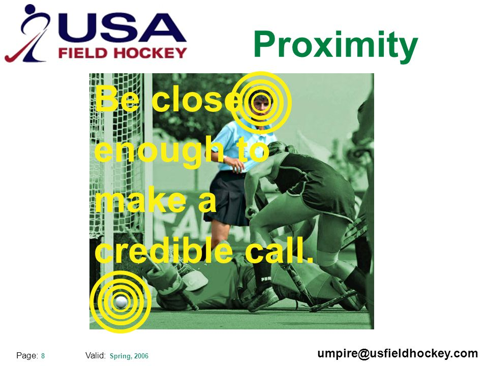 Special thanks to: Valid: Spring, 2006 umpire@usfieldhockey.com Page: 8 Proximity Be close enough to make a credible call.