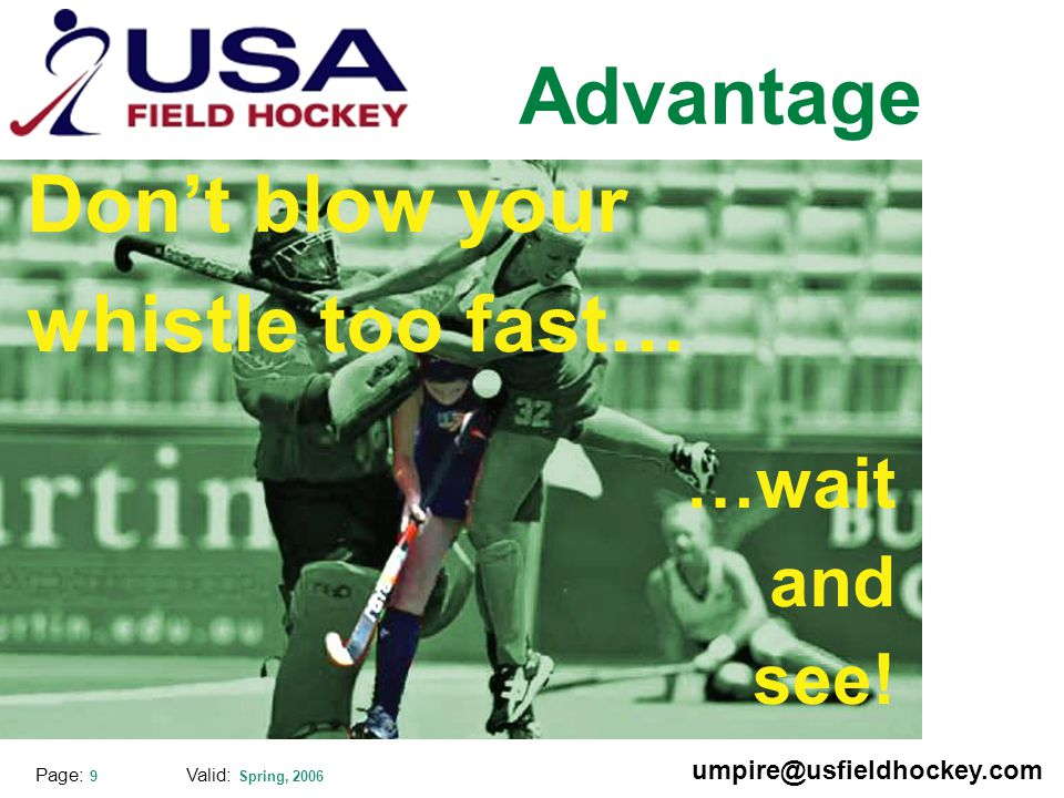 Special thanks to: Valid: Spring, 2006 umpire@usfieldhockey.com Page: 9 Advantage Don't blow your whistle too fast… …wait and see!