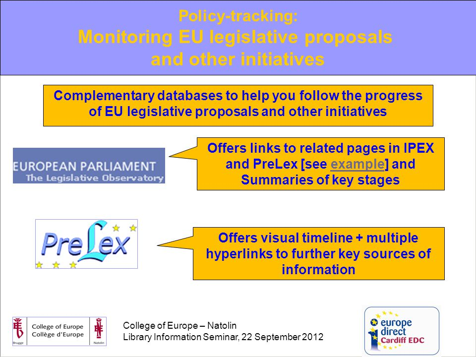 College of Europe – Natolin Library Information Seminar, 22 September 2012 Offers links to related pages in IPEX and PreLex [see example] and Summaries of key stagesexample Offers visual timeline + multiple hyperlinks to further key sources of information Complementary databases to help you follow the progress of EU legislative proposals and other initiatives Policy-tracking: Monitoring EU legislative proposals and other initiatives