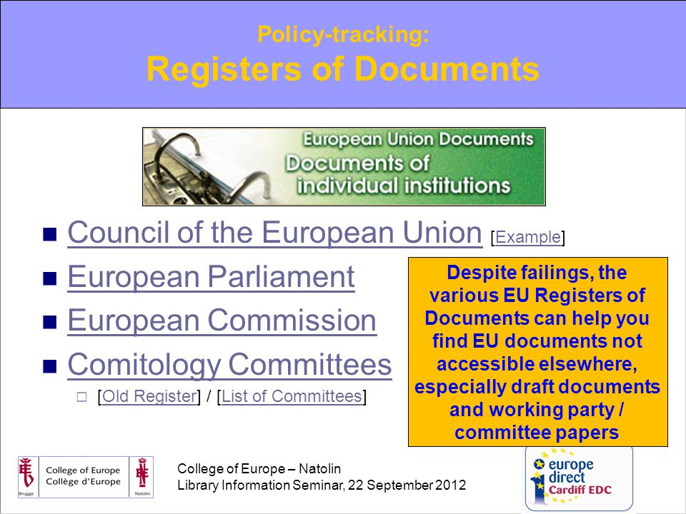 College of Europe – Natolin Library Information Seminar, 22 September 2012 Council of the European Union [Example] Council of the European UnionExample European Parliament European Commission Comitology Committees  [Old Register] / [List of Committees]Old RegisterList of Committees Policy-tracking: Registers of Documents Despite failings, the various EU Registers of Documents can help you find EU documents not accessible elsewhere, especially draft documents and working party / committee papers