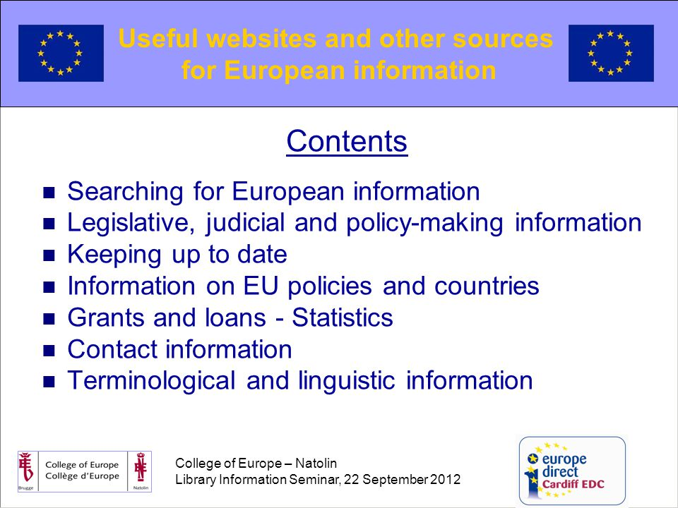 College of Europe – Natolin Library Information Seminar, 22 September 2012 Contents Searching for European information Legislative, judicial and policy-making information Keeping up to date Information on EU policies and countries Grants and loans - Statistics Contact information Terminological and linguistic information Useful websites and other sources for European information