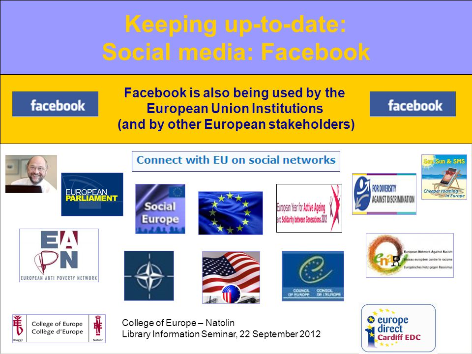 College of Europe – Natolin Library Information Seminar, 22 September 2012 The increasing role of new media Web 2.0: Facebook Facebook is also being used by the European Union Institutions (and by other European stakeholders) Keeping up-to-date: Social media: Facebook