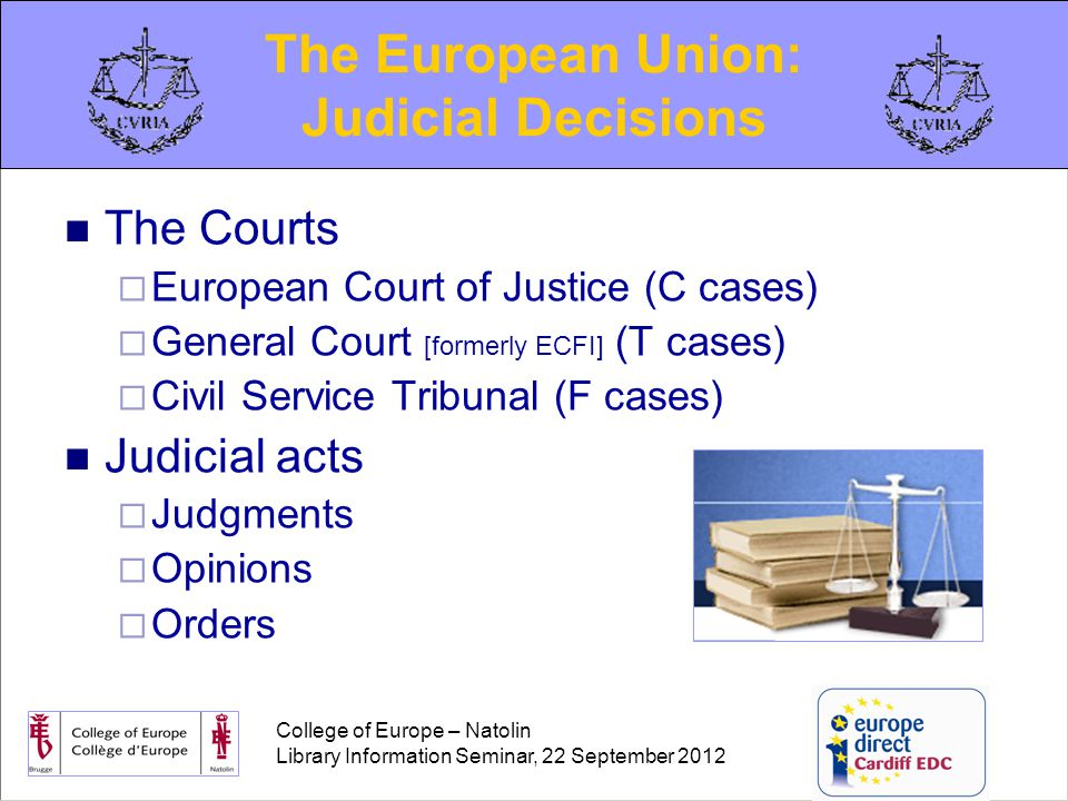 College of Europe – Natolin Library Information Seminar, 22 September 2012 The Courts  European Court of Justice (C cases)  General Court [formerly ECFI] (T cases)  Civil Service Tribunal (F cases) Judicial acts  Judgments  Opinions  Orders The European Union: Judicial Decisions