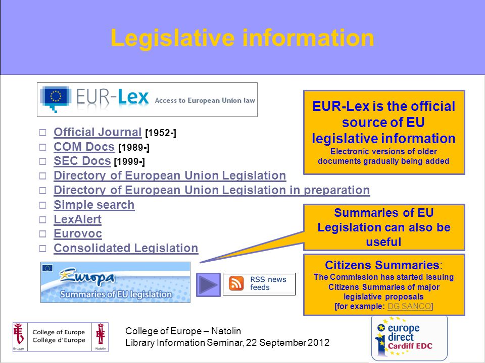 College of Europe – Natolin Library Information Seminar, 22 September 2012  Official Journal [1952-] Official Journal  COM Docs [1989-] COM Docs  SEC Docs [1999-] SEC Docs  Directory of European Union Legislation Directory of European Union Legislation  Directory of European Union Legislation in preparation Directory of European Union Legislation in preparation  Simple search Simple search  LexAlert LexAlert  Eurovoc Eurovoc  Consolidated Legislation Consolidated Legislation Legislative information Citizens Summaries: The Commission has started issuing Citizens Summaries of major legislative proposals [for example: DG SANCO]DG SANCO EUR-Lex is the official source of EU legislative information Electronic versions of older documents gradually being added Summaries of EU Legislation can also be useful
