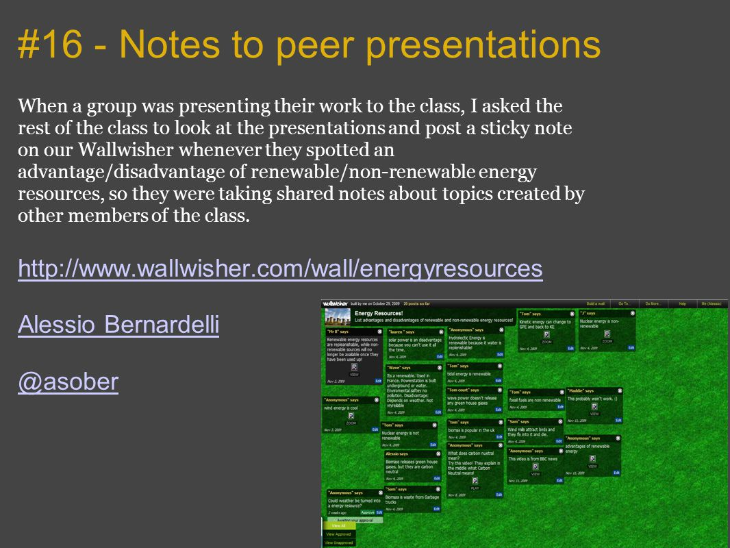 #16 - Notes to peer presentations When a group was presenting their work to the class, I asked the rest of the class to look at the presentations and post a sticky note on our Wallwisher whenever they spotted an advantage/disadvantage of renewable/non-renewable energy resources, so they were taking shared notes about topics created by other members of the class.