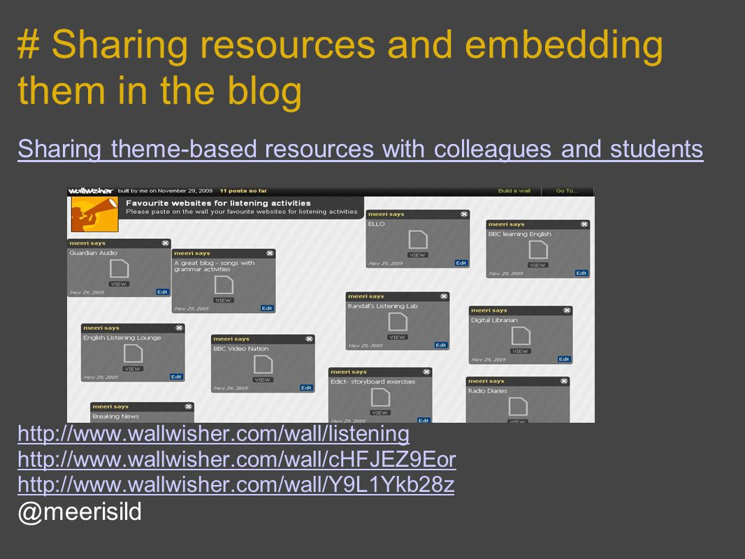 # Sharing resources and embedding them in the blog Sharing theme-based resources with colleagues and students http://www.wallwisher.com/wall/listening http://www.wallwisher.com/wall/cHFJEZ9Eor http://www.wallwisher.com/wall/Y9L1Ykb28z @meerisild