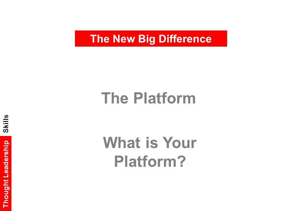 The New Big Difference The Platform What is Your Platform? Thought Leadership Skills