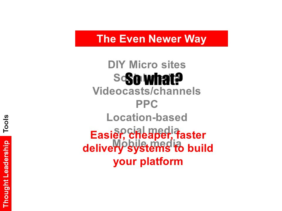 The Even Newer Way Thought Leadership DIY Micro sites Social media Videocasts/channels PPC Location-based social media Mobile media Easier, cheaper, faster delivery systems to build your platform So what.