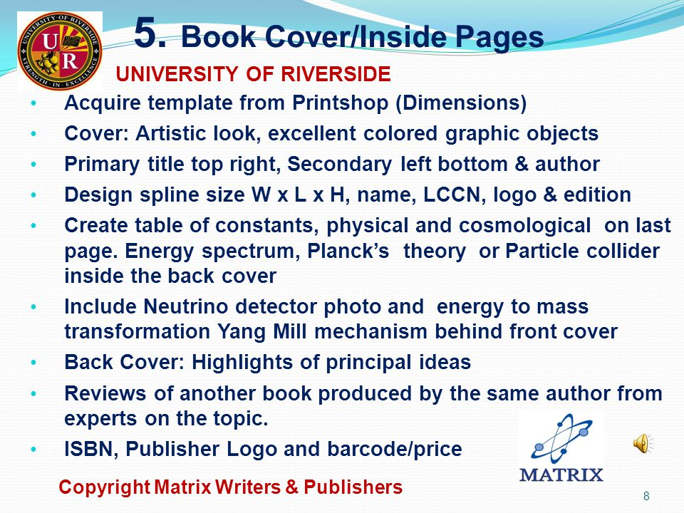 Manuscript Preparation  Figure/Table : Embedded text font/size, TNR / 12  Figure description font/size, TNR / 10 spacing single  Insert descriptions for figure & tables in TC form  Enclose figures with light blue colored rectangle  Enclose all equations with light brown rectangle  For copyright protection on figure description add (After source name, year), Add copyright Skylativity®  Design Summary section, include subsections  Definitions, Concepts and Principles, Analysis model for problem solving, and Applications  Design Exercises section, include Questions & Problems for Exploration  At chapter end include What is next? section Copyright Matrix Writers & Publishers 7 UNIVERSITY OF RIVERSIDE