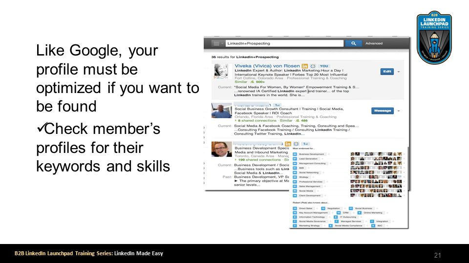 B2B LinkedIn Launchpad Training Series: LinkedIn Made Easy Like Google, your profile must be optimized if you want to be found Check member's profiles for their keywords and skills 21