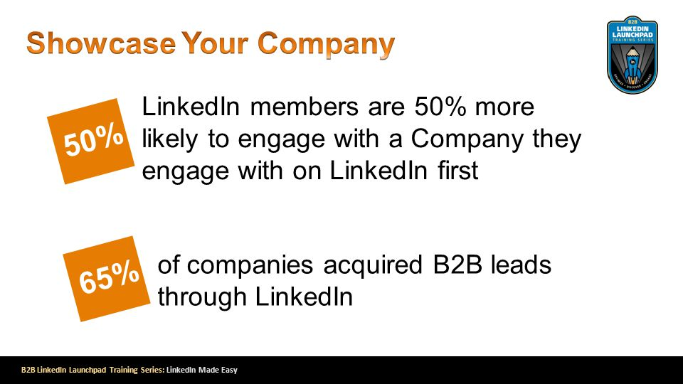 B2B LinkedIn Launchpad Training Series: LinkedIn Made Easy LinkedIn members are 50% more likely to engage with a Company they engage with on LinkedIn first f Marketers rate LinkedIn as effective for generating leads 50% of companies acquired B2B leads through LinkedIn 65%