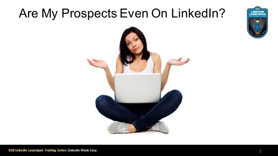 B2B LinkedIn Launchpad Training Series: LinkedIn Made Easy Are My Prospects Even On LinkedIn 5