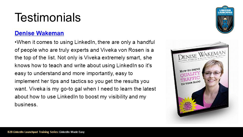 Testimonials Denise Wakeman When it comes to using LinkedIn, there are only a handful of people who are truly experts and Viveka von Rosen is a the top of the list.