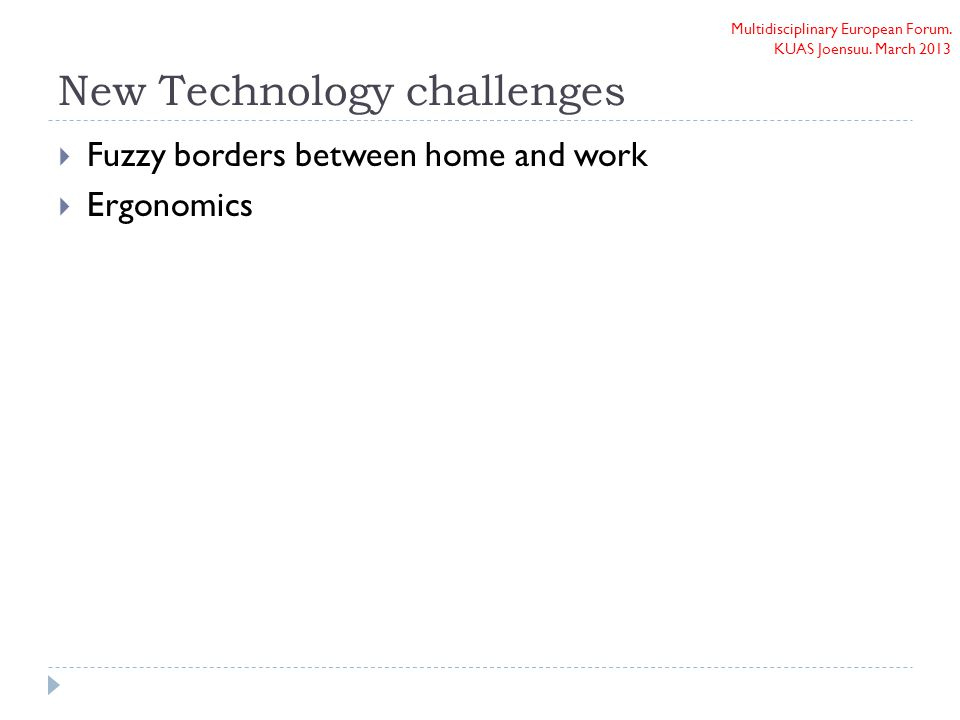 Multidisciplinary European Forum. KUAS Joensuu. March 2013 New Technology challenges  Fuzzy borders between home and work  Ergonomics