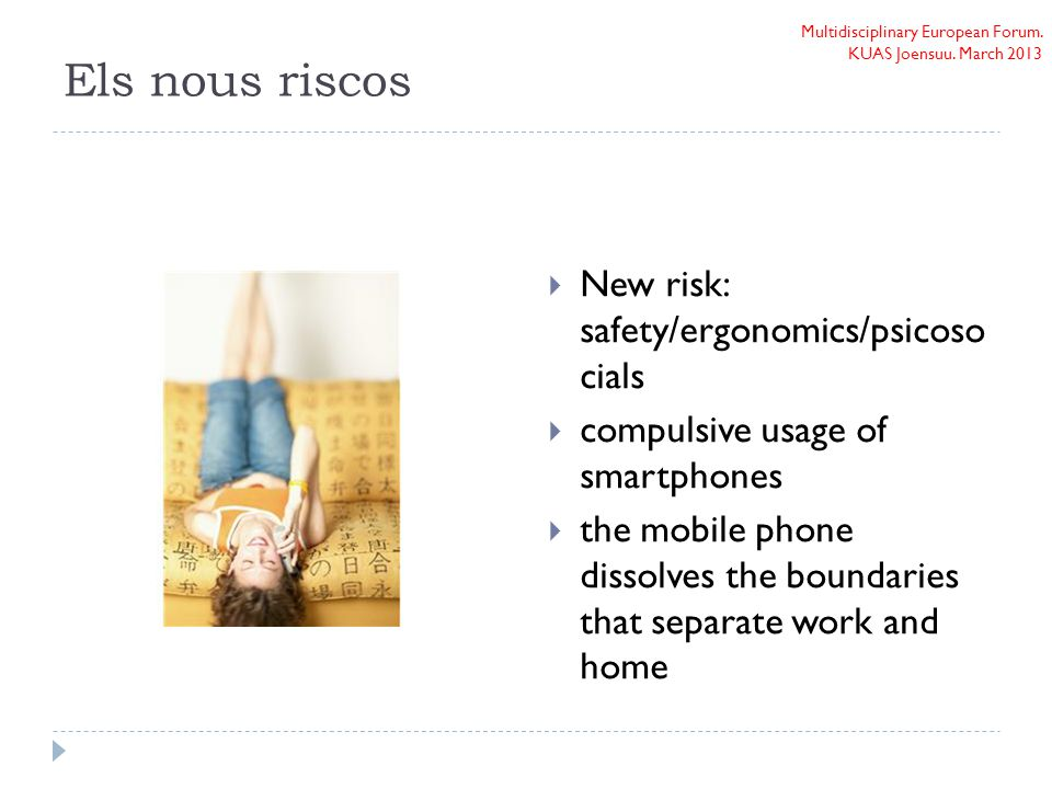Multidisciplinary European Forum. KUAS Joensuu. March 2013 Els nous riscos  New risk: safety/ergonomics/psicoso cials  compulsive usage of smartphon