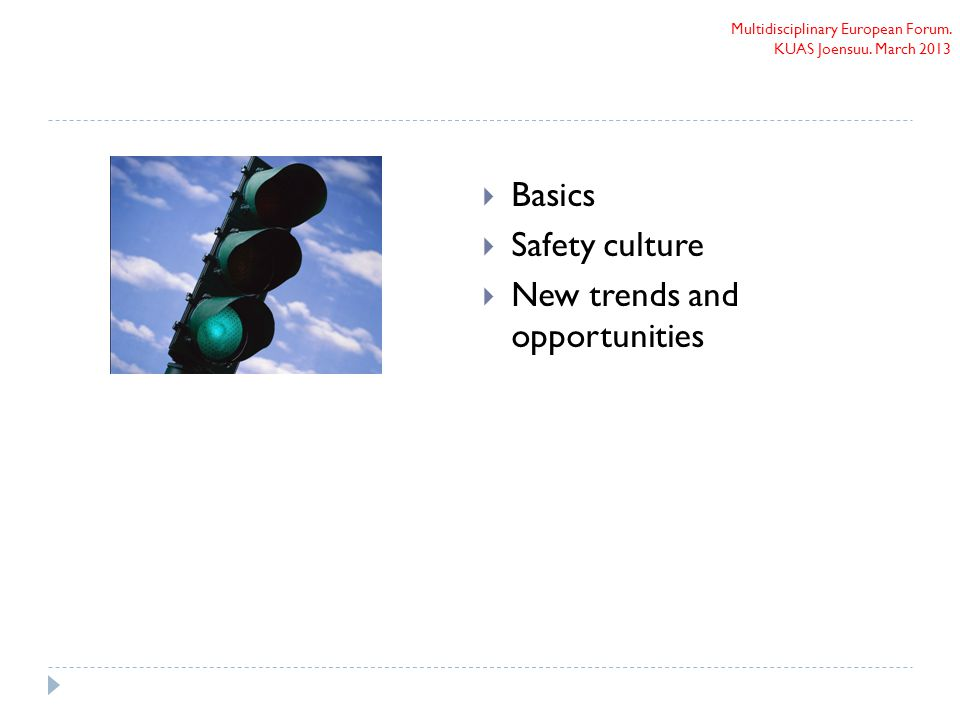 Multidisciplinary European Forum. KUAS Joensuu. March 2013  Basics  Safety culture  New trends and opportunities