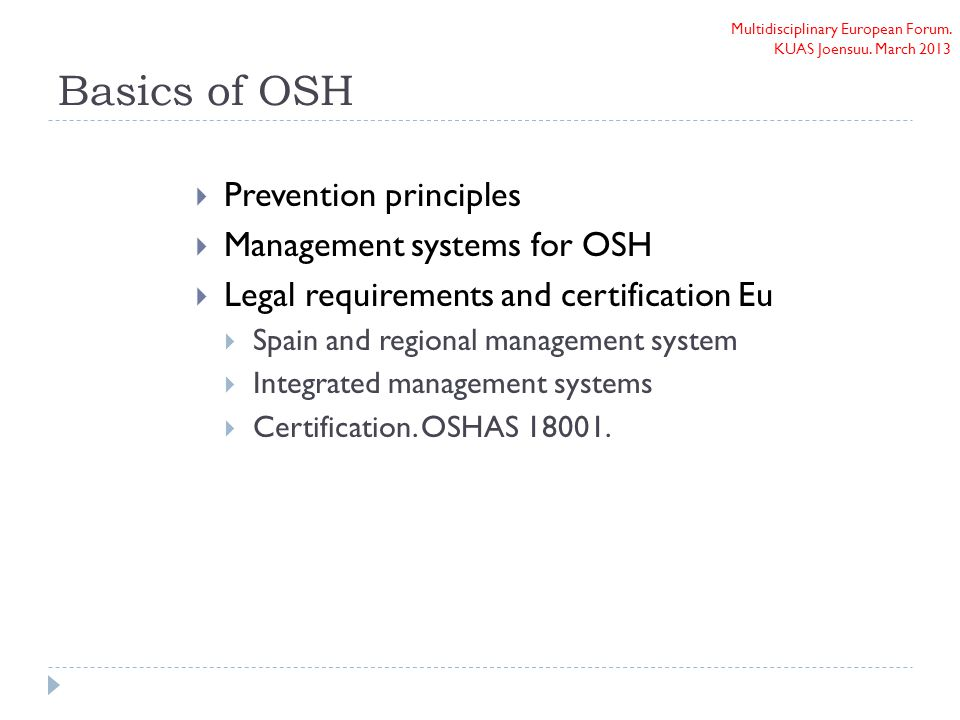 Multidisciplinary European Forum. KUAS Joensuu. March 2013 Basics of OSH  Prevention principles  Management systems for OSH  Legal requirements and