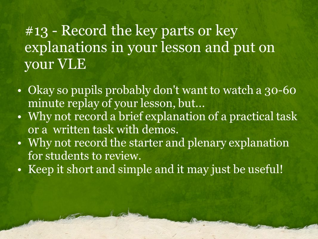 #13 - Record the key parts or key explanations in your lesson and put on your VLE Okay so pupils probably don t want to watch a 30-60 minute replay of your lesson, but...