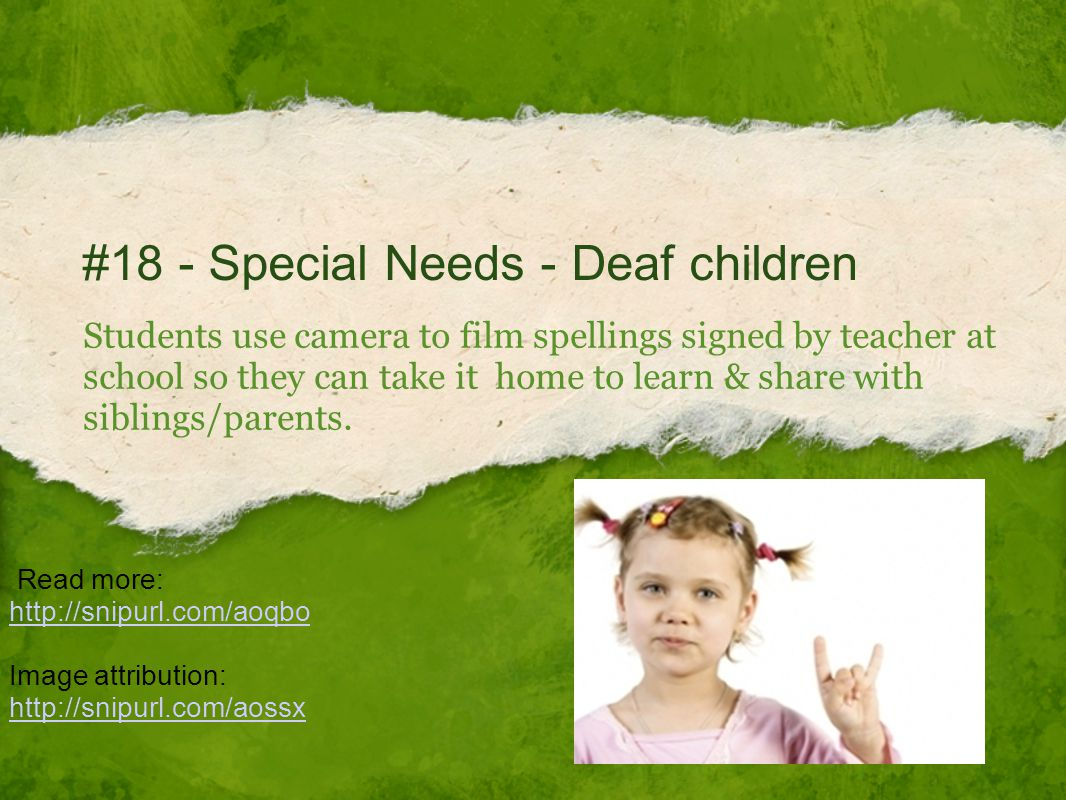#18 - Special Needs - Deaf children Students use camera to film spellings signed by teacher at school so they can take it home to learn & share with siblings/parents.