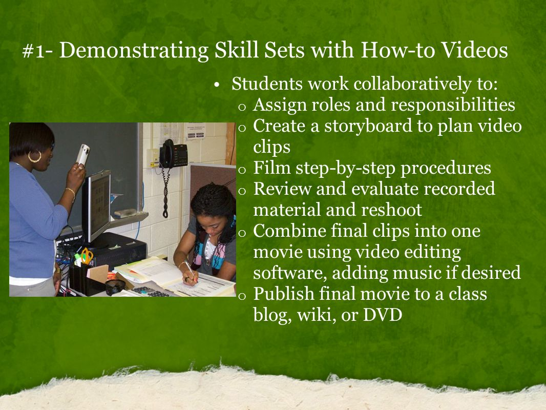 #1- Demonstrating Skill Sets with How-to Videos Students work collaboratively to: o Assign roles and responsibilities o Create a storyboard to plan video clips o Film step-by-step procedures o Review and evaluate recorded material and reshoot o Combine final clips into one movie using video editing software, adding music if desired o Publish final movie to a class blog, wiki, or DVD