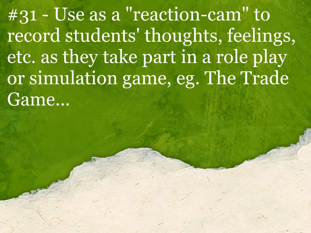 #31 - Use as a reaction-cam to record students thoughts, feelings, etc.