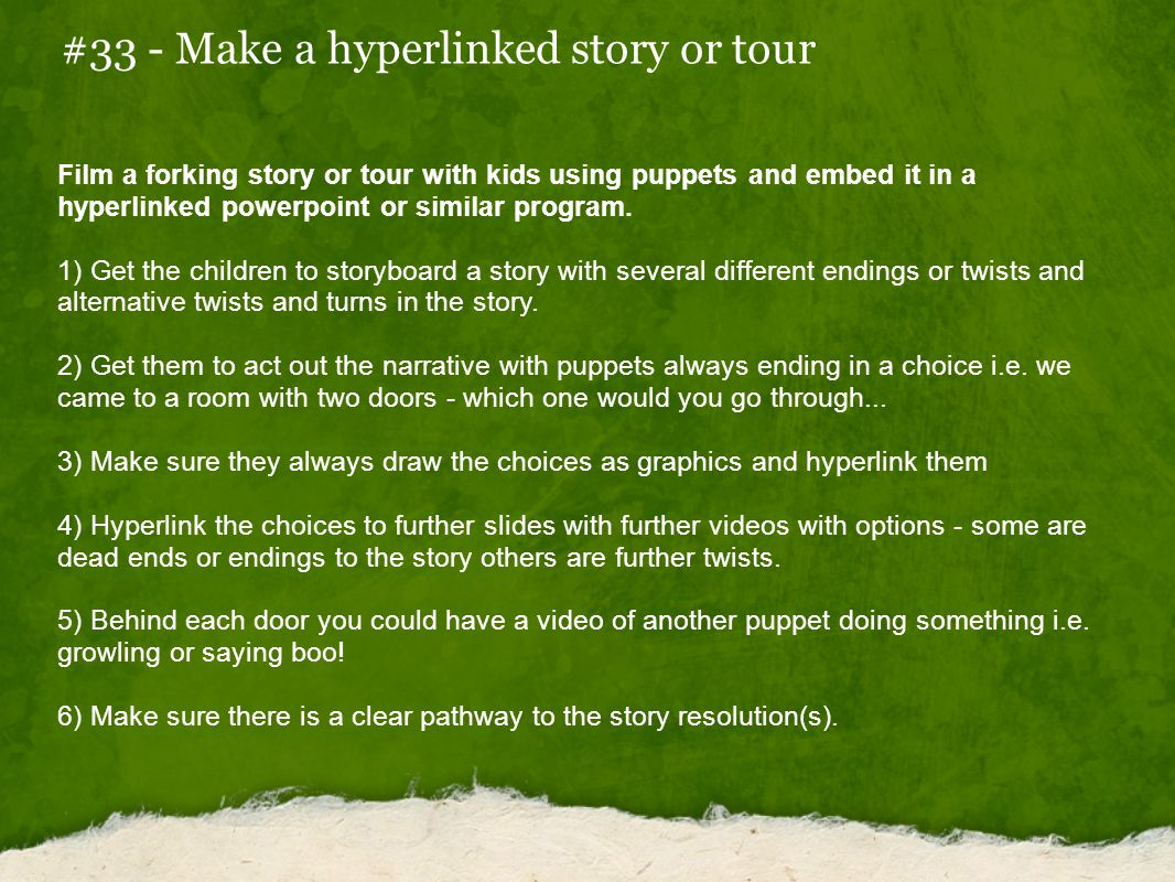 #33 - Make a hyperlinked story or tour Film a forking story or tour with kids using puppets and embed it in a hyperlinked powerpoint or similar program.