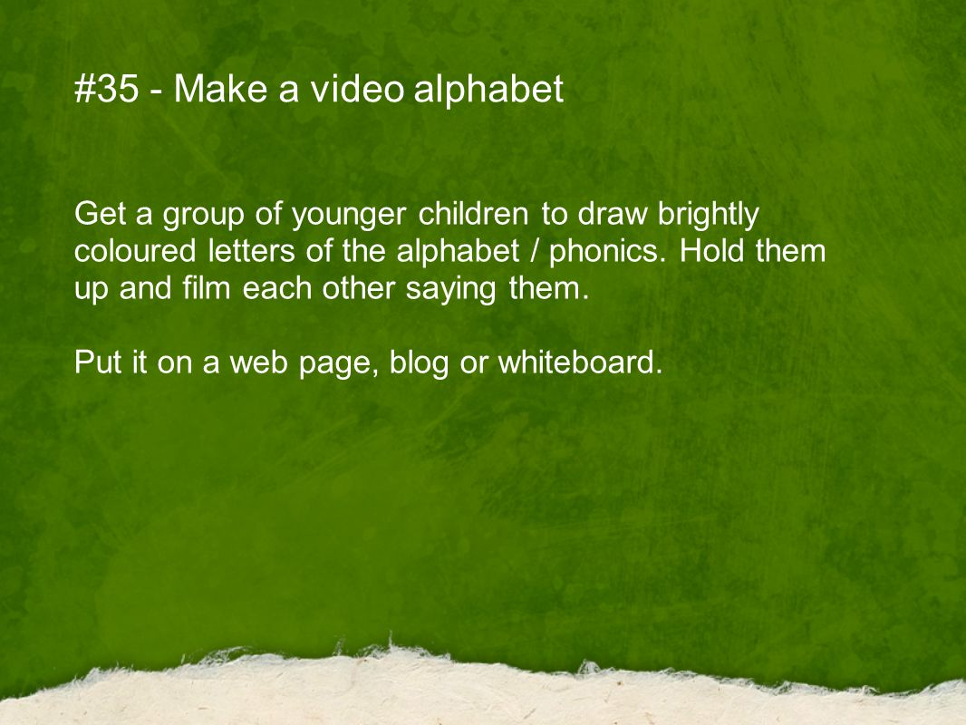 #35 - Make a video alphabet Get a group of younger children to draw brightly coloured letters of the alphabet / phonics.
