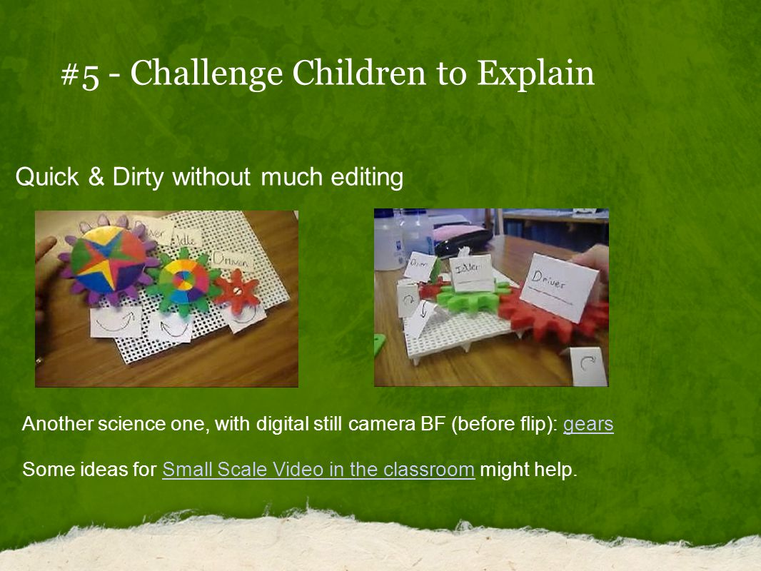 #5 - Challenge Children to Explain Quick & Dirty without much editing Another science one, with digital still camera BF (before flip): gears gears Some ideas for Small Scale Video in the classroom might help.Small Scale Video in the classroom
