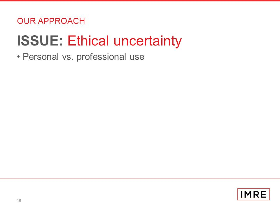18 OUR APPROACH ISSUE: Ethical uncertainty Personal vs. professional use