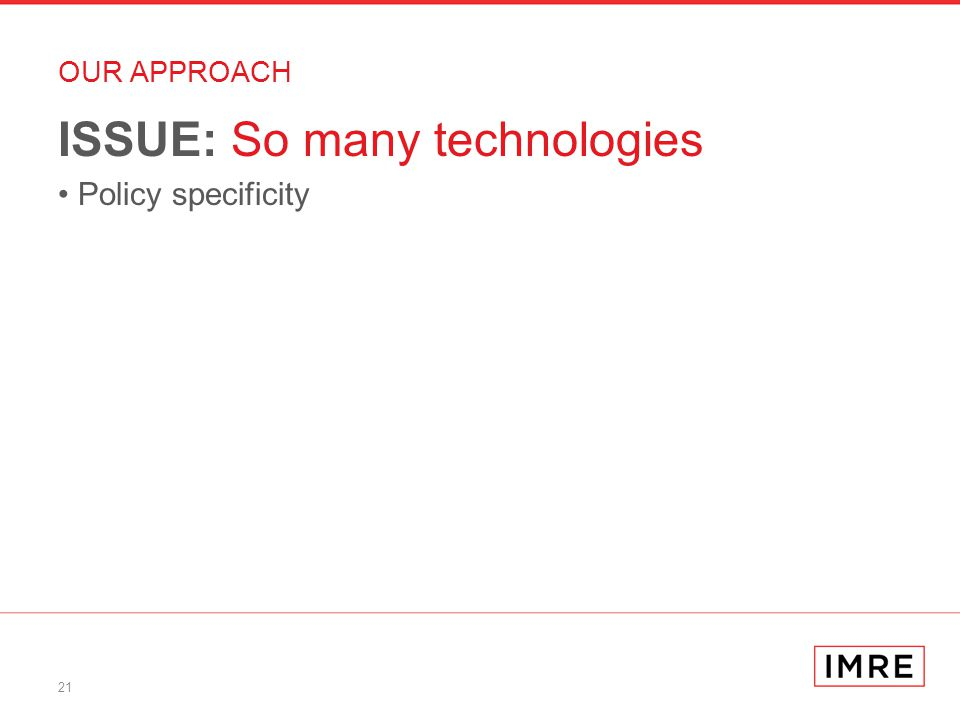 21 OUR APPROACH ISSUE: So many technologies Policy specificity