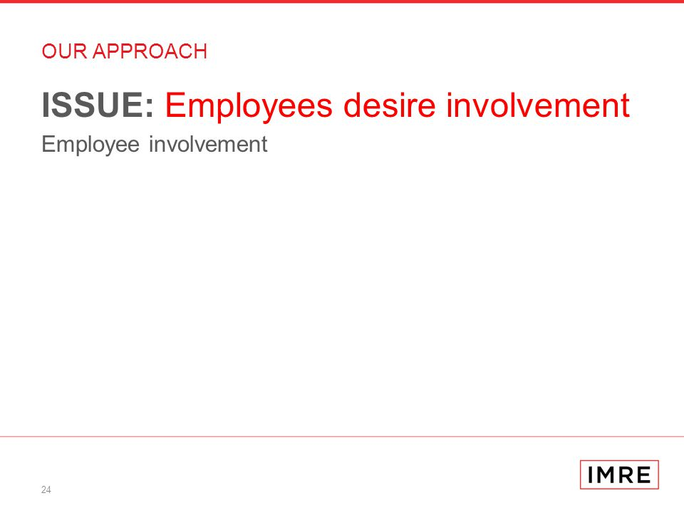 24 OUR APPROACH ISSUE: Employees desire involvement Employee involvement