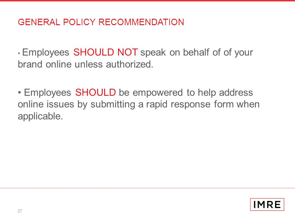 27 GENERAL POLICY RECOMMENDATION Employees SHOULD NOT speak on behalf of of your brand online unless authorized.