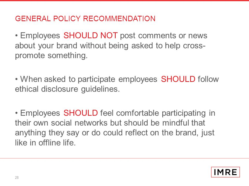 28 GENERAL POLICY RECOMMENDATION Employees SHOULD NOT post comments or news about your brand without being asked to help cross- promote something.
