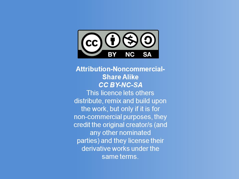 Attribution-Noncommercial- Share Alike CC BY-NC-SA This licence lets others distribute, remix and build upon the work, but only if it is for non-commercial purposes, they credit the original creator/s (and any other nominated parties) and they license their derivative works under the same terms.