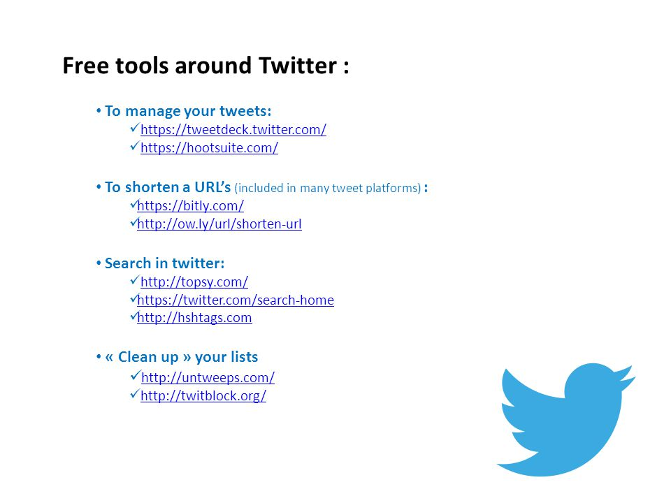 Free tools around Twitter : To manage your tweets: https://tweetdeck.twitter.com/ https://hootsuite.com/ To shorten a URL's (included in many tweet platforms) : https://bitly.com/ http://ow.ly/url/shorten-url Search in twitter: http://topsy.com/ https://twitter.com/search-home http://hshtags.com « Clean up » your lists http://untweeps.com/ http://twitblock.org/