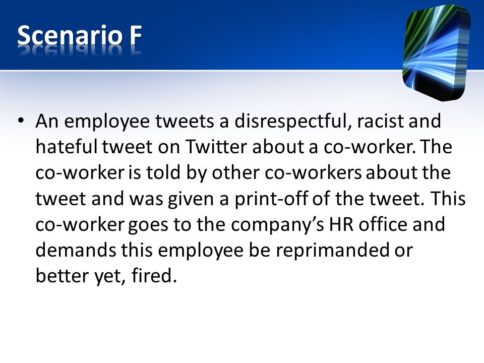 An employee tweets a disrespectful, racist and hateful tweet on Twitter about a co-worker. The co-worker is told by other co-workers about the tweet a