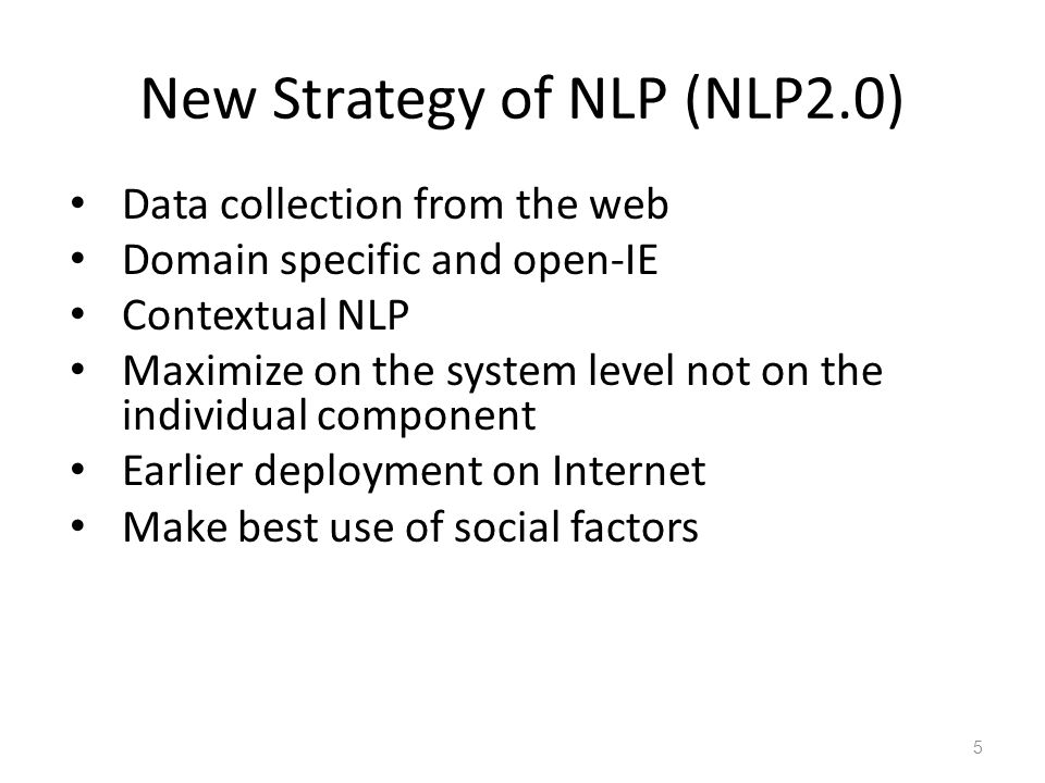 New Strategy of NLP (NLP2.0) Data collection from the web Domain specific and open-IE Contextual NLP Maximize on the system level not on the individual component Earlier deployment on Internet Make best use of social factors 5