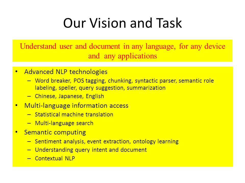 Our Vision and Task Advanced NLP technologies – Word breaker, POS tagging, chunking, syntactic parser, semantic role labeling, speller, query suggestion, summarization – Chinese, Japanese, English Multi-language information access – Statistical machine translation – Multi-language search Semantic computing – Sentiment analysis, event extraction, ontology learning – Understanding query intent and document – Contextual NLP Understand user and document in any language, for any device and any applications