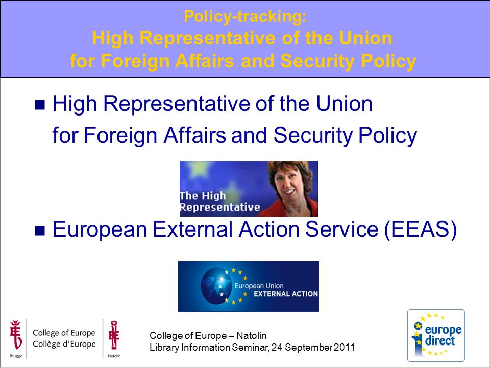 College of Europe – Natolin Library Information Seminar, 24 September 2011 High Representative of the Union for Foreign Affairs and Security Policy European External Action Service (EEAS) Policy-tracking: High Representative of the Union for Foreign Affairs and Security Policy